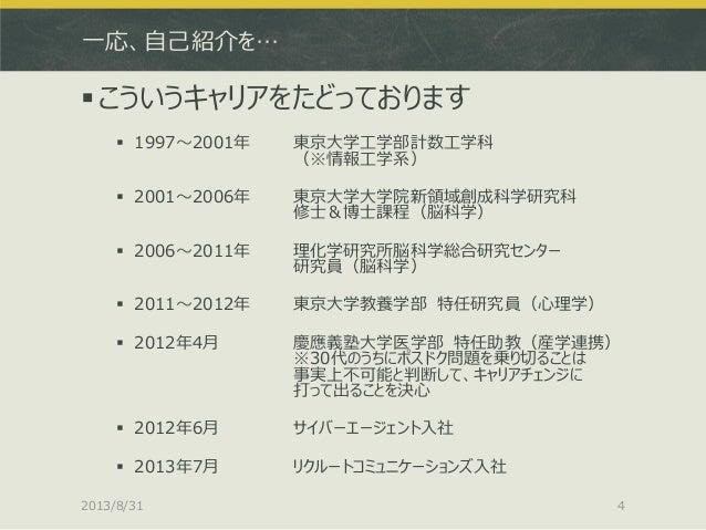 一応、自己紹介を… こういうキャリアをたどっております  1997~2001年 東京大学工学部計数工学科 (※情報工学系)  2001~2006年 東京大学大学院新領域創成科学研究科 修士&博士課程(脳科学)  2006~2011年 理...