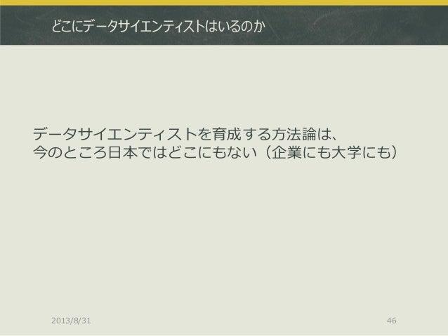 どこにデータサイエンティストはいるのか データサイエンティストを育成する方法論は、 今のところ日本ではどこにもない(企業にも大学にも) 2013/8/31 46
