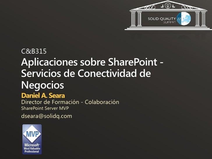 C&B315Aplicaciones sobre SharePoint -Servicios de Conectividad deNegociosDaniel A. SearaDirector de Formación - Colaboraci...