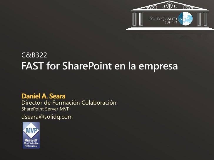 C&B322FAST for SharePoint en la empresaDaniel A. SearaDirector de Formación ColaboraciónSharePoint Server MVPdseara@solidq...