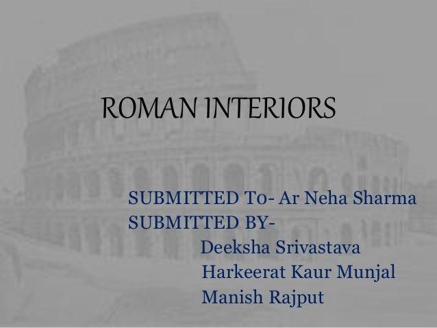 ROMAN INTERIORS SUBMITTED T0- Ar Neha Sharma SUBMITTED BY- Deeksha Srivastava Harkeerat Kaur Munjal Manish Rajput