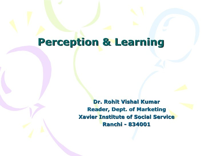 Perception & Learning Dr. Rohit Vishal Kumar Reader, Dept. of Marketing Xavier Institute of Social Service Ranchi - 834001