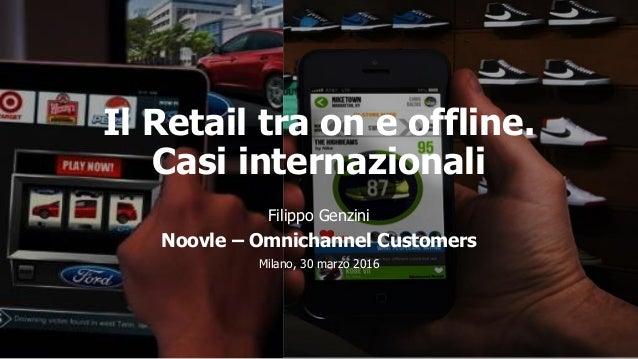 Il Retail tra on e offline. Casi internazionali Filippo Genzini Noovle – Omnichannel Customers Milano, 30 marzo 2016