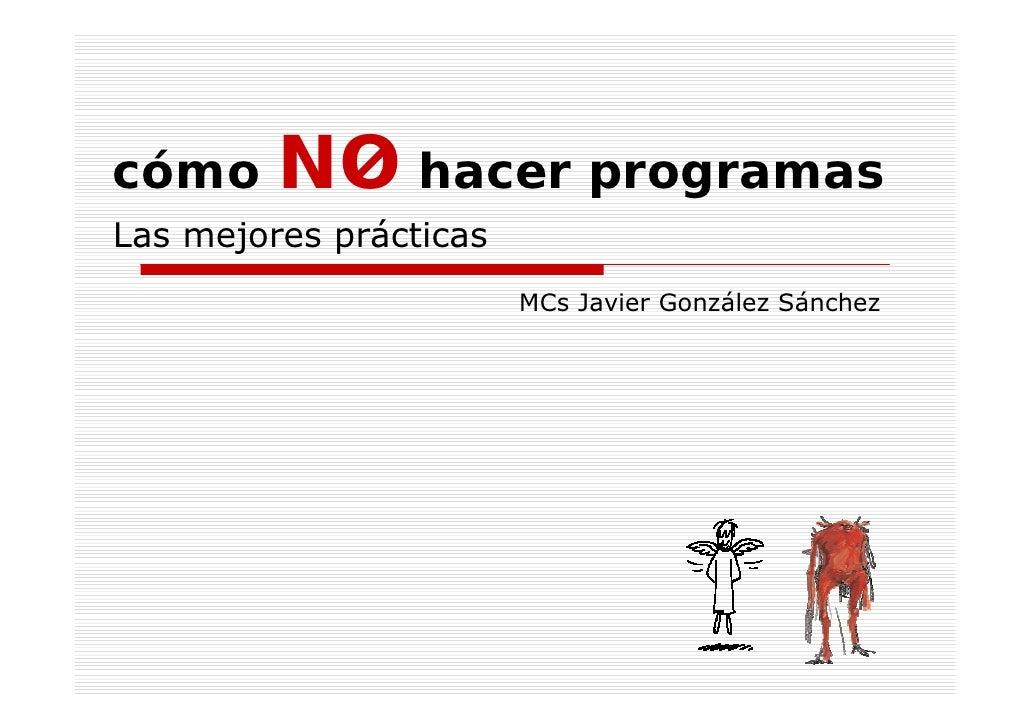 cómo     NO hacer programas Las mejores prácticas                         MCs Javier González Sánchez