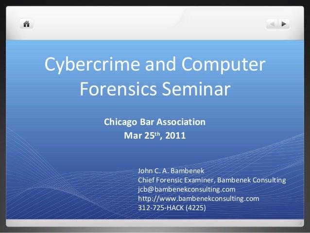 Cybercrime and Computer Forensics Seminar Chicago Bar Association Mar 25th , 2011 John C. A. Bambenek Chief Forensic Exami...