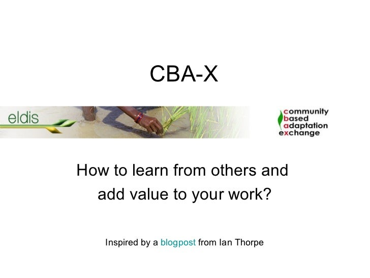 CBA-XHow to learn from others and  add value to your work?   Inspired by a blogpost from Ian Thorpe