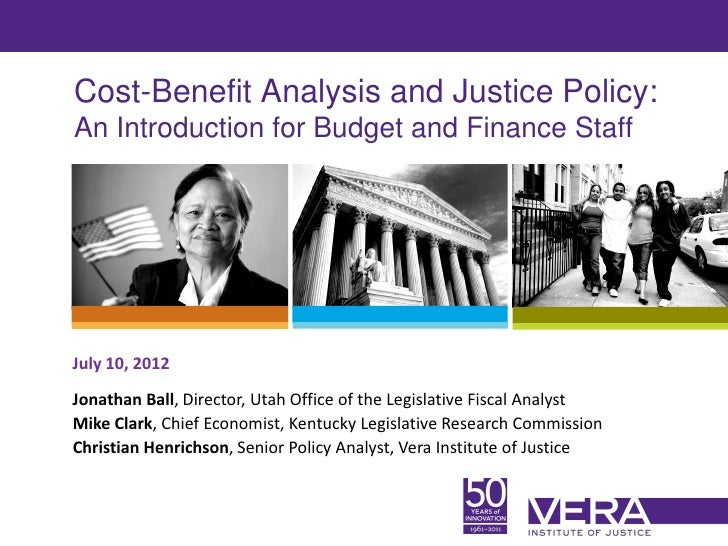 Cost-Benefit Analysis and Justice Policy:An Introduction for Budget and Finance StaffJuly 10, 2012Jonathan Ball, Director,...