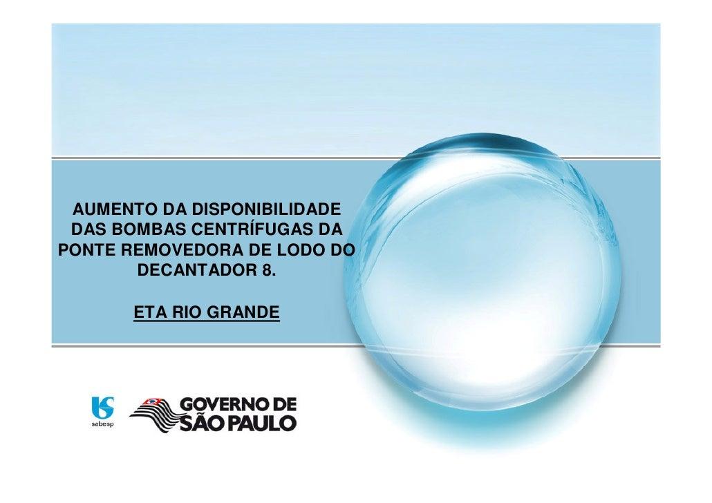 AUMENTO DA DISPONIBILIDADE  DAS BOMBAS CENTRÍFUGAS DA PONTE REMOVEDORA DE LODO DO        DECANTADOR 8.        ETA RIO GRAN...