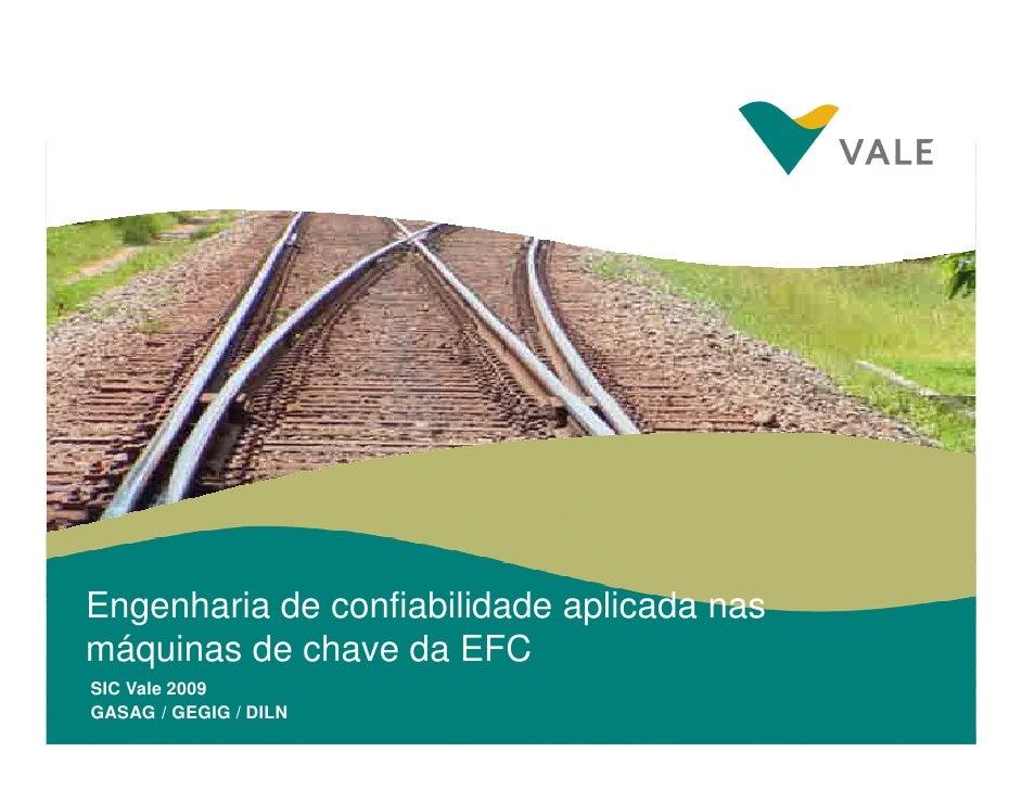 Engenharia de confiabilidade aplicada nas máquinas de chave da EFC SIC Vale 2009 GASAG / GEGIG Interno de Confiabilidade V...