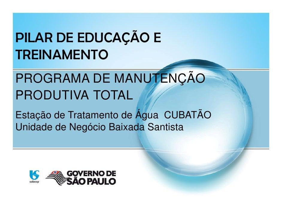 PILAR DE EDUCAÇÃO E TREINAMENTO PROGRAMA DE MANUTENÇÃO PRODUTIVA TOTAL Estação de Tratamento de Água CUBATÃO Unidade de Ne...