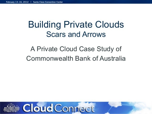 Building Private Clouds Scars and Arrows A Private Cloud Case Study of Commonwealth Bank of Australia