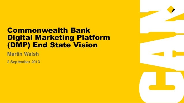Commonwealth Bank Digital Marketing Platform (DMP) End State Vision Martin Walsh 2 September 2013