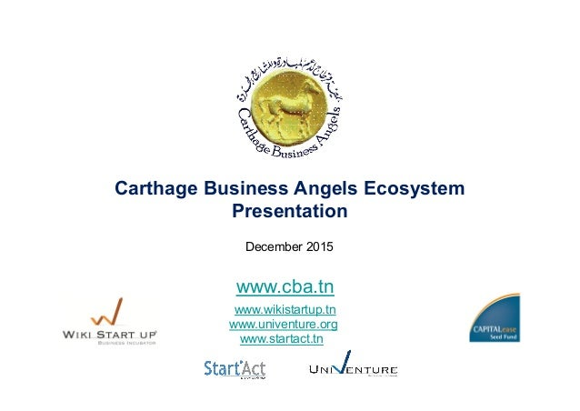 Carthage Business Angels Ecosystem Presentation www.cba.tn www.wikistartup.tn www.univenture.org www.startact.tn December ...