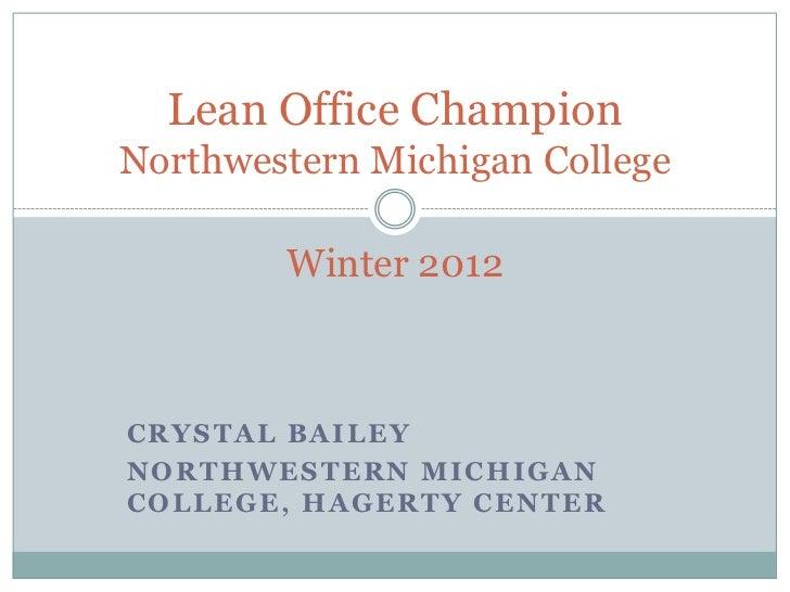Lean Office ChampionNorthwestern Michigan College            Winter 2012CRYSTAL BAILEYN O R T H W E S TE R N M I C H I G A...