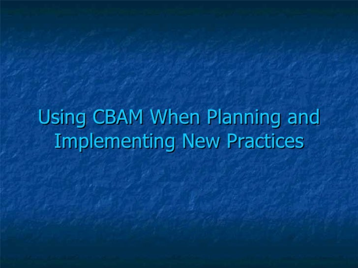 Using CBAM When Planning and Implementing New Practices