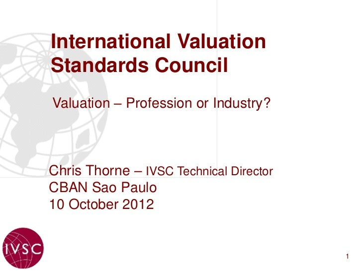 International ValuationStandards CouncilValuation – Profession or Industry?Chris Thorne – IVSC Technical DirectorCBAN Sao ...