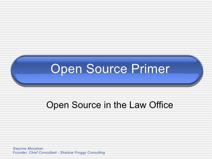 Open Source Primer Open Source in the Law Office Gwynne Monahan Founder, Chief Consultant - Shadow Froggy Consulting