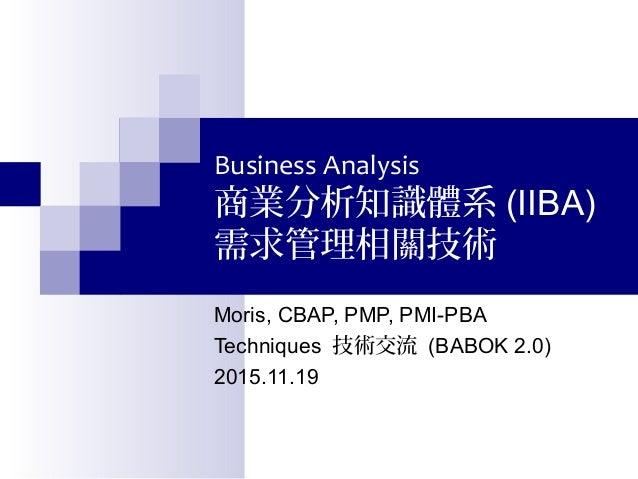 Business Analysis 商業分析知識體系 (IIBA) 需求管理相關技術 Moris, CBAP, PMP, PMI-PBA Techniques 技術交流 (BABOK 2.0) 2015.11.19