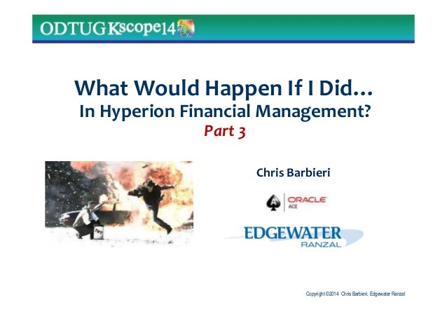 Copyright ©2014 Chris Barbieri, Edgewater Ranzal What Would Happen If I Did… In Hyperion Financial Management? Part 3 Chri...