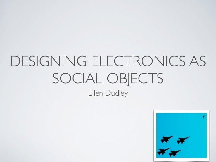 DESIGNING ELECTRONICS AS     SOCIAL OBJECTS         Ellen Dudley