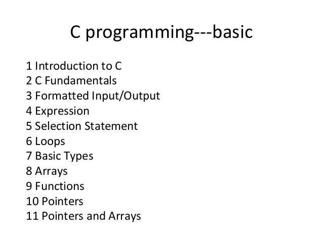 C programming---basic 1 Introduction to C 2 C Fundamentals 3 Formatted Input/Output 4 Expression 5 Selection Statement 6 L...