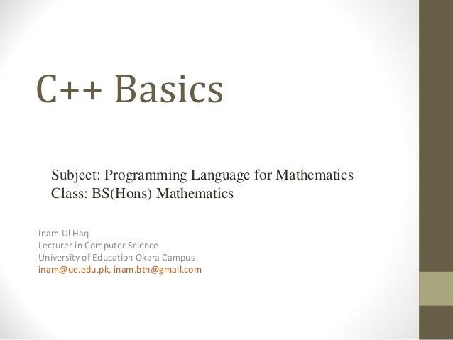 C++ Basics Inam Ul Haq Lecturer in Computer Science University of Education Okara Campus inam@ue.edu.pk, inam.bth@gmail.co...
