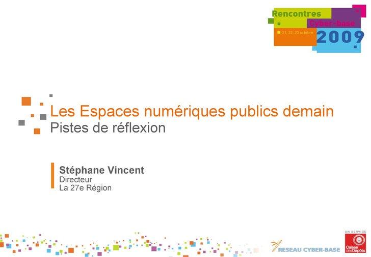 Les Espaces numériques publics demain Pistes de réflexion Stéphane Vincent Directeur  La 27e Région