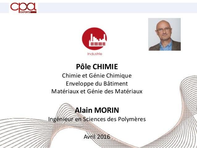 Pôle CHIMIE Chimie et Génie Chimique Enveloppe du Bâtiment Matériaux et Génie des Matériaux Alain MORIN Ingénieur en Scien...