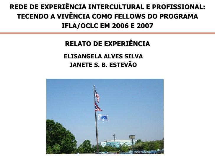 REDE DE EXPERIÊNCIA INTERCULTURAL E PROFISSIONAL: TECENDO A VIVÊNCIA COMO FELLOWS DO PROGRAMA IFLA/OCLC EM 2006 E 2007 REL...