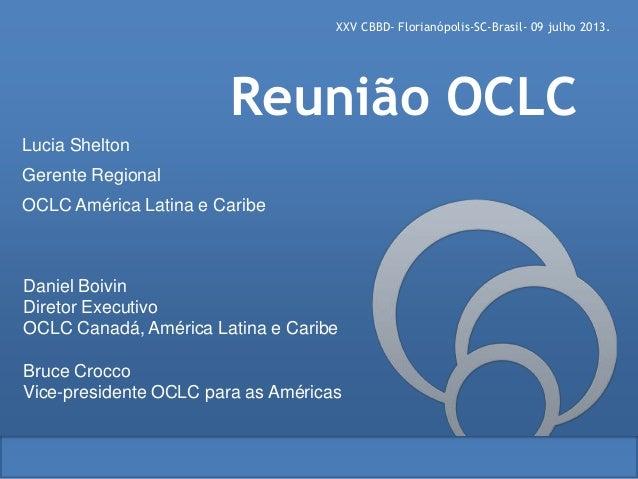 XXV CBBD- Florianópolis-SC-Brasil- 09 julho 2013. Daniel Boivin Diretor Executivo OCLC Canadá, América Latina e Caribe Bru...