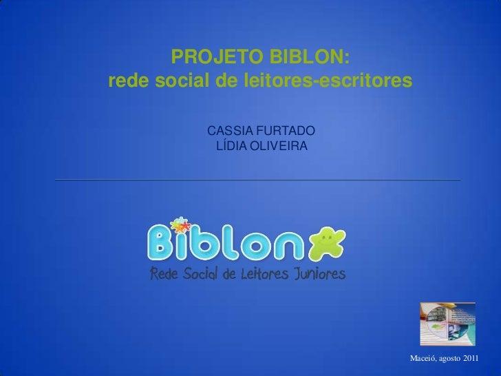 PROJETO BIBLON: <br />rede social de leitores-escritores <br />CASSIA FURTADO<br />LÍDIA OLIVEIRA  <br />Maceió, agosto 20...