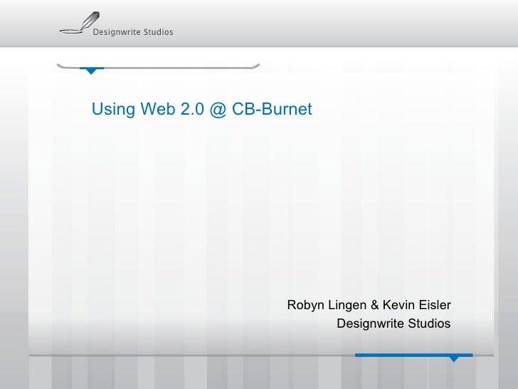 Using Web 2.0 @ CB-Burnet Robyn Lingen & Kevin Eisler Designwrite Studios