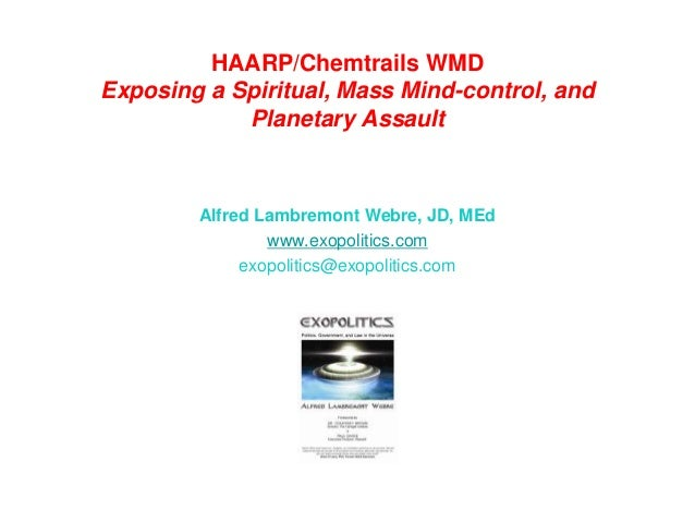 HAARP/Chemtrails WMD Exposing a Spiritual, Mass Mind-control, and Planetary Assault Alfred Lambremont Webre, JD, MEd www.e...