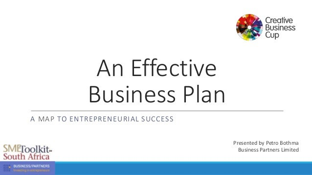An Effective Business Plan A MAP TO ENTREPRENEURIAL SUCCESS Presented by Petro Bothma Business Partners Limited