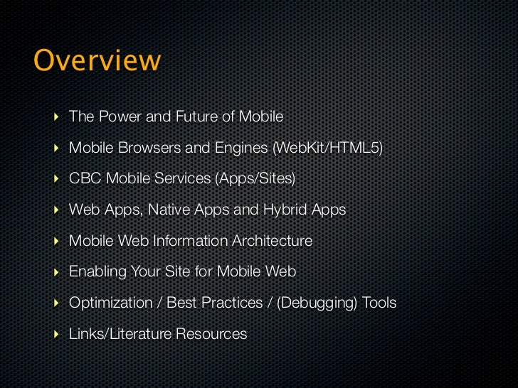 Overview ‣ The Power and Future of Mobile ‣ Mobile Browsers and Engines (WebKit/HTML5) ‣ CBC Mobile Services (Apps/Sites) ...