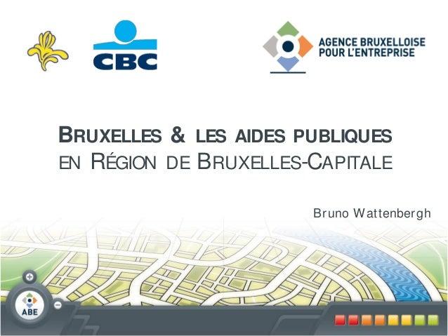 BRUXELLES & LES AIDES PUBLIQUESEN RÉGION DE B RUXELLES-CAPITALE                        Br uno W attenber gh