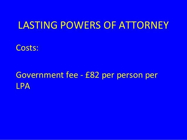 LASTING POWERS OF ATTORNEY Costs: Government fee - £82 per person per LPA