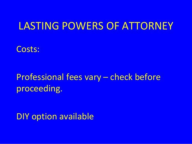 LASTING POWERS OF ATTORNEY Costs: Professional fees vary – check before proceeding. DIY option available