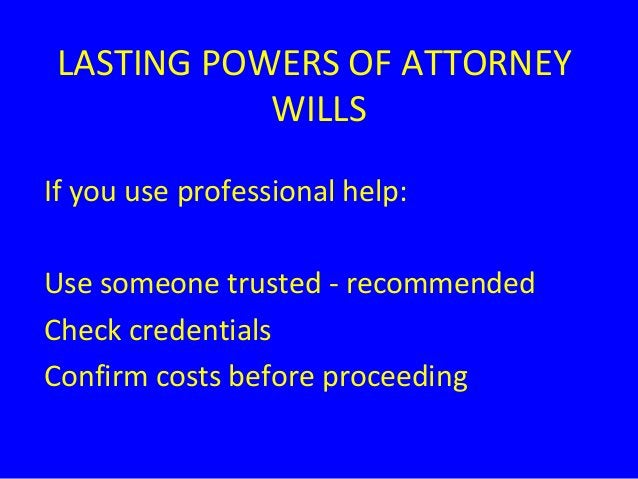 LASTING POWERS OF ATTORNEY WILLS If you use professional help: Use someone trusted - recommended Check credentials Confirm...