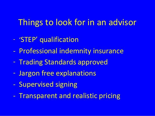 Things to look for in an advisor - 'STEP' qualification - Professional indemnity insurance - Trading Standards approved - ...