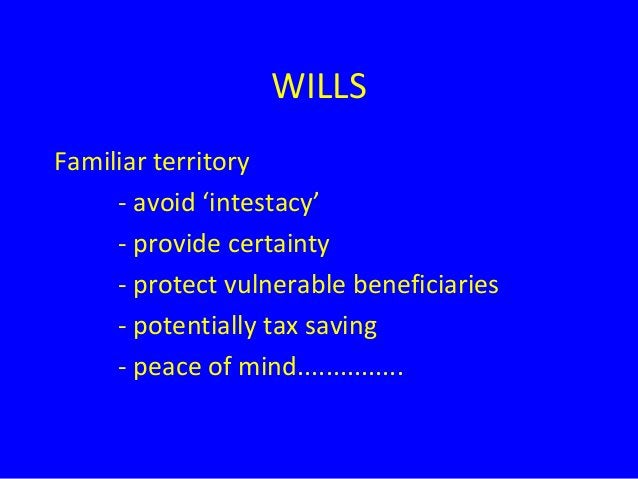 WILLS Familiar territory - avoid 'intestacy' - provide certainty - protect vulnerable beneficiaries - potentially tax savi...