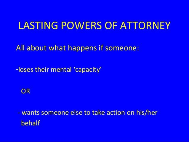 LASTING POWERS OF ATTORNEY All about what happens if someone: -loses their mental 'capacity' OR - wants someone else to ta...