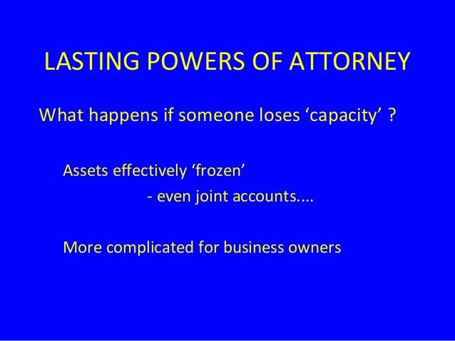 LASTING POWERS OF ATTORNEY What happens if someone loses 'capacity' ? Assets effectively 'frozen' - even joint accounts......