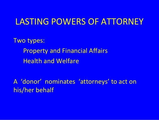 LASTING POWERS OF ATTORNEY Two types: Property and Financial Affairs Health and Welfare A 'donor' nominates 'attorneys' to...