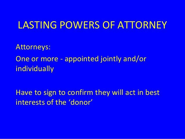 LASTING POWERS OF ATTORNEY Attorneys: One or more - appointed jointly and/or individually Have to sign to confirm they wil...