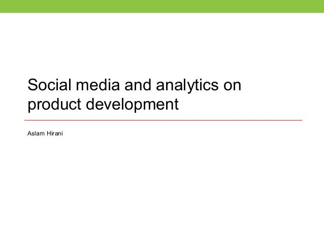 Social media and analytics on product development Aslam Hirani