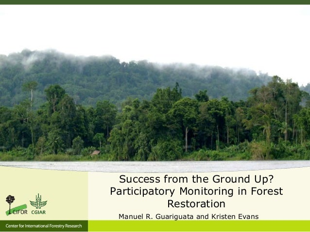 Success from the Ground Up? Participatory Monitoring in Forest Restoration Manuel R. Guariguata and Kristen Evans