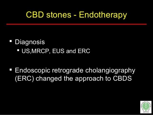 CBD stones - Endotherapy  Diagnosis  US,MRCP, EUS and ERC  Endoscopic retrograde cholangiography (ERC) changed the appr...