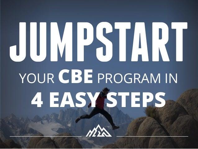 JUMPSTARTYOUR CBE PROGRAM IN 4 EASY STEPS