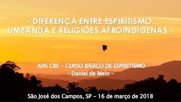 A06 CBE - CURSO BÁSICO DE ESPIRITISMO – Daniel de Melo – São José dos Campos, SP - 16 de março de 2018 - DIFERENÇA ENTRE E...